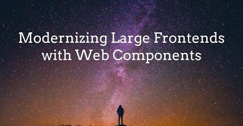 Modernizing Large JavaScript Frontends with Web Components